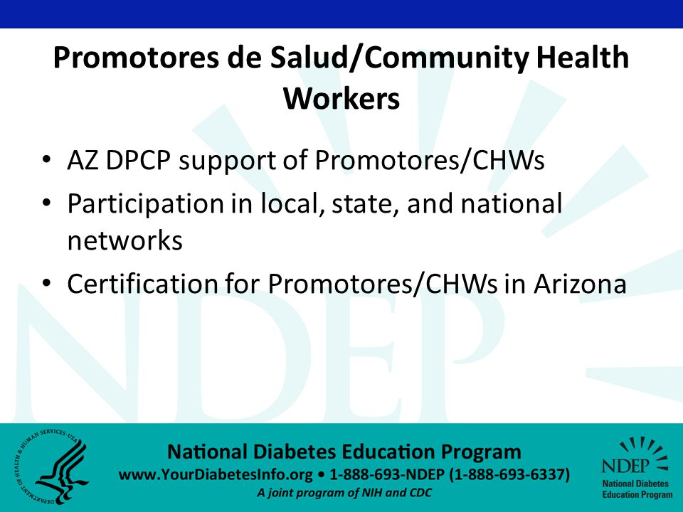 Promotores de Salud/Community Health Workers AZ DPCP support of Promotores/CHWs Participation in local, state, and national networks Certification for Promotores/CHWs in Arizona