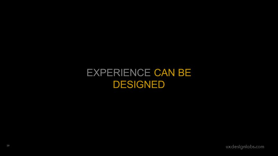 EXPERIENCE CAN BE DESIGNED 39 uxdesignlabs.com