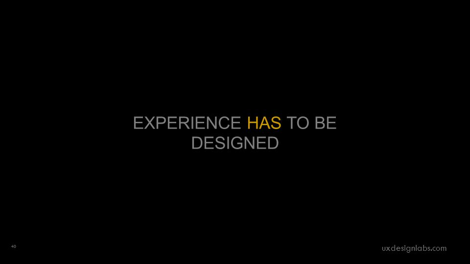 EXPERIENCE HAS TO BE DESIGNED 40 uxdesignlabs.com