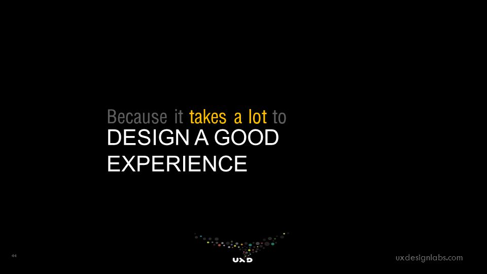 Because it takes a lot to DESIGN A GOOD EXPERIENCE 44 uxdesignlabs.com