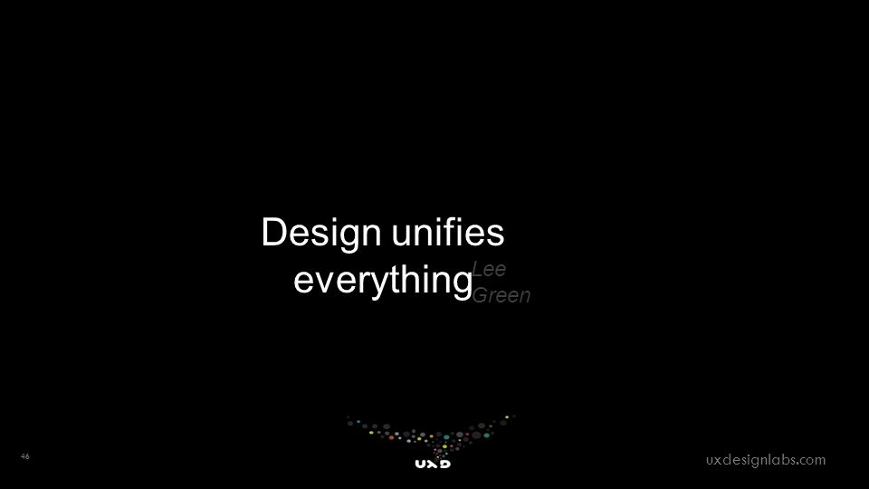 46 uxdesignlabs.com Design unifies everything Lee Green