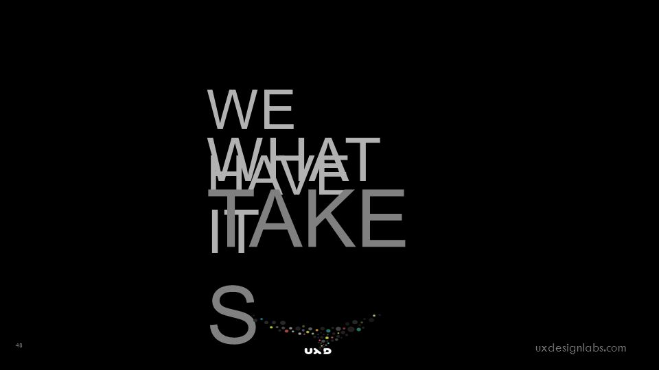 WE HAVE WHAT IT TAKE S 48 uxdesignlabs.com
