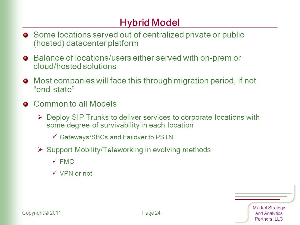 Market Strategy and Analytics Partners, LLC Hybrid Model Some locations served out of centralized private or public (hosted) datacenter platform Balance of locations/users either served with on-prem or cloud/hosted solutions Most companies will face this through migration period, if not end-state Common to all Models  Deploy SIP Trunks to deliver services to corporate locations with some degree of survivability in each location Gateways/SBCs and Failover to PSTN  Support Mobility/Teleworking in evolving methods FMC VPN or not Copyright © 2011 Page 24