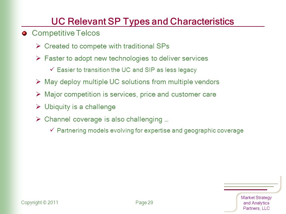 Market Strategy and Analytics Partners, LLC UC Relevant SP Types and Characteristics Competitive Telcos  Created to compete with traditional SPs  Faster to adopt new technologies to deliver services Easier to transition the UC and SIP as less legacy  May deploy multiple UC solutions from multiple vendors  Major competition is services, price and customer care  Ubiquity is a challenge  Channel coverage is also challenging … Partnering models evolving for expertise and geographic coverage Copyright © 2011 Page 29