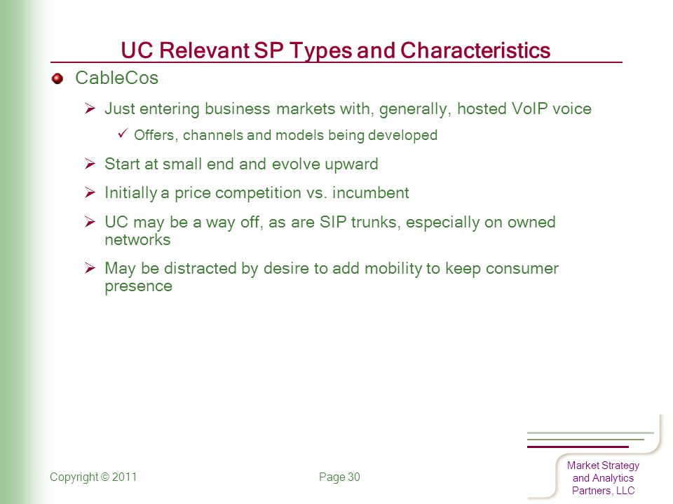 Market Strategy and Analytics Partners, LLC UC Relevant SP Types and Characteristics CableCos  Just entering business markets with, generally, hosted VoIP voice Offers, channels and models being developed  Start at small end and evolve upward  Initially a price competition vs.
