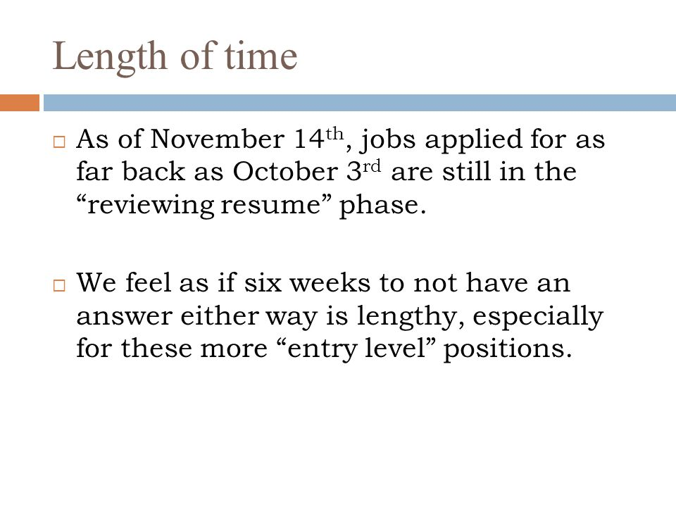 """Length of time  As of November 14 th, jobs applied for as far back as October 3 rd are still in the """"reviewing resume"""" phase.  We feel as if six wee"""