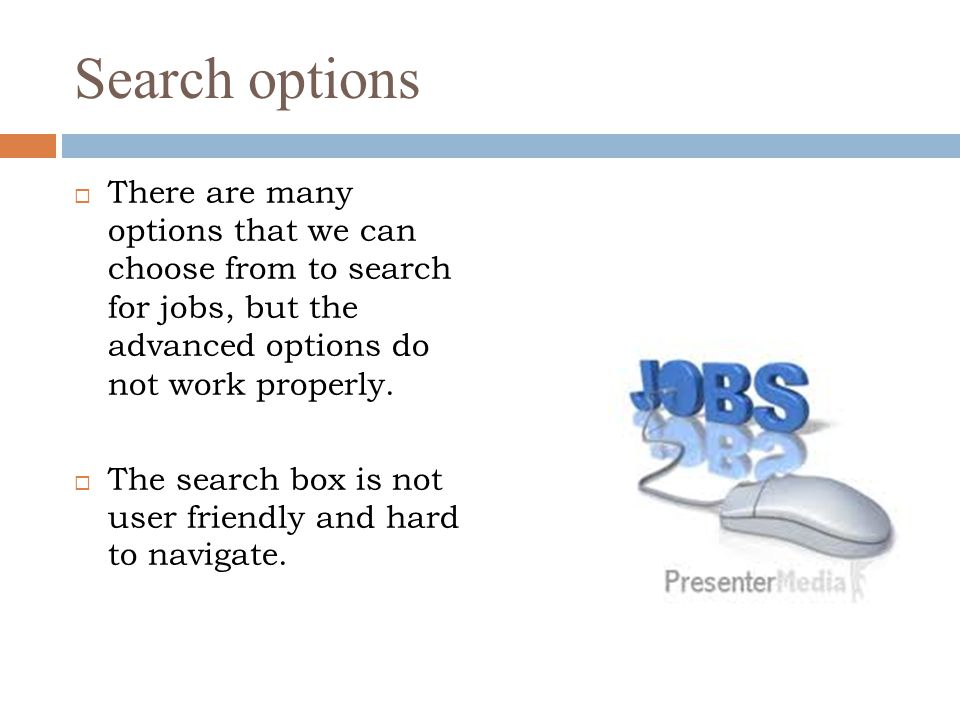 Search options  There are many options that we can choose from to search for jobs, but the advanced options do not work properly.  The search box is