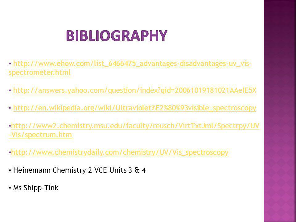http://www.ehow.com/list_6466475_advantages-disadvantages-uv_vis- spectrometer.htmlhttp://www.ehow.com/list_6466475_advantages-disadvantages-uv_vis- spectrometer.html http://answers.yahoo.com/question/index?qid=20061019181021AAeIE5X http://en.wikipedia.org/wiki/Ultraviolet%E2%80%93visible_spectroscopy http://www2.chemistry.msu.edu/faculty/reusch/VirtTxtJml/Spectrpy/UV -Vis/spectrum.htm http://www2.chemistry.msu.edu/faculty/reusch/VirtTxtJml/Spectrpy/UV -Vis/spectrum.htm http://www.chemistrydaily.com/chemistry/UV/Vis_spectroscopy Heinemann Chemistry 2 VCE Units 3 & 4 Ms Shipp-Tink