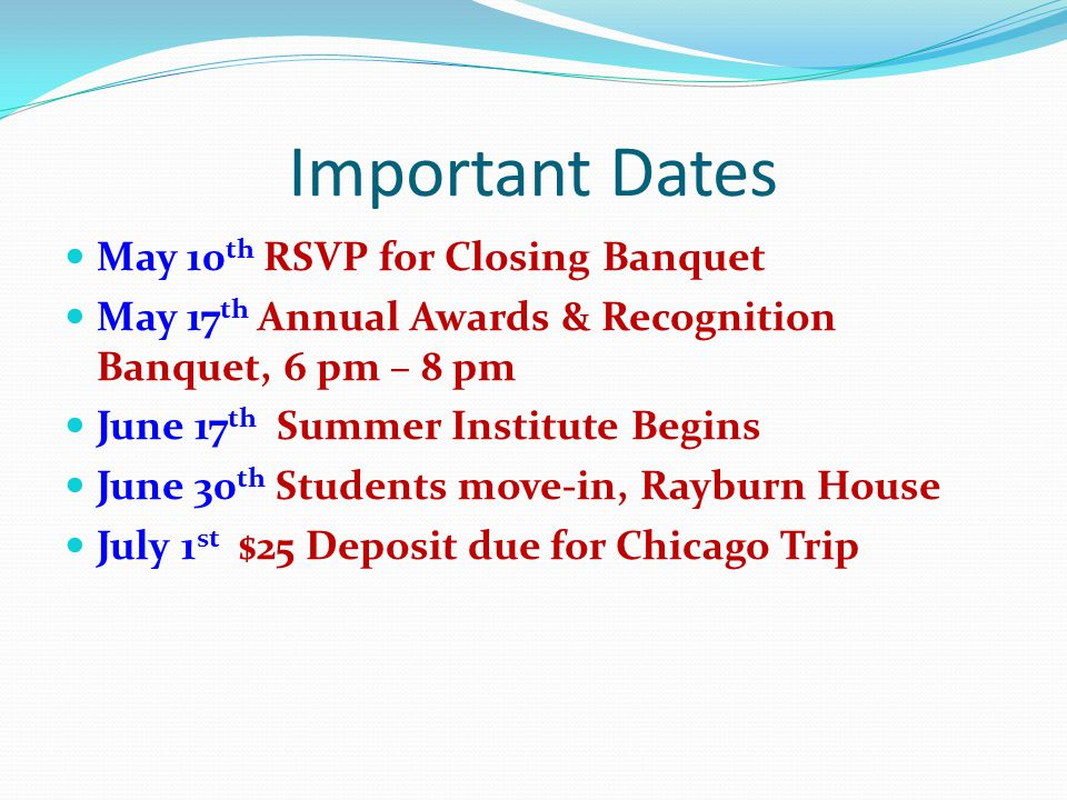 Important Dates May 10 th RSVP for Closing Banquet May 17 th Annual Awards & Recognition Banquet, 6 pm – 8 pm June 17 th Summer Institute Begins June 30 th Students move-in, Rayburn House July 1 st $25 Deposit due for Chicago Trip