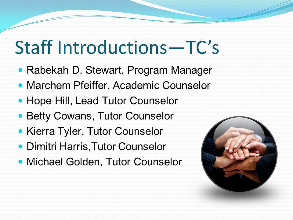 Staff Introductions—TC's Rabekah D. Stewart, Program Manager Marchem Pfeiffer, Academic Counselor Hope Hill, Lead Tutor Counselor Betty Cowans, Tutor