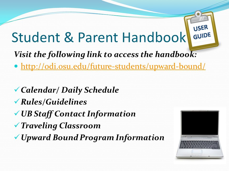 Student & Parent Handbook Visit the following link to access the handbook: http://odi.osu.edu/future-students/upward-bound/ Calendar/ Daily Schedule Rules/Guidelines UB Staff Contact Information Traveling Classroom Upward Bound Program Information