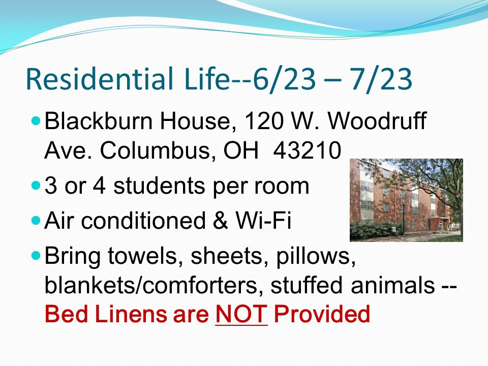 Residential Life--6/23 – 7/23 Blackburn House, 120 W. Woodruff Ave. Columbus, OH 43210 3 or 4 students per room Air conditioned & Wi-Fi Bring towels,