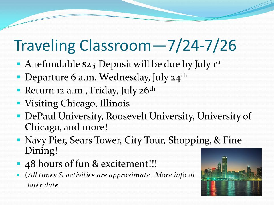 Traveling Classroom—7/24-7/26  A refundable $25 Deposit will be due by July 1 st  Departure 6 a.m. Wednesday, July 24 th  Return 12 a.m., Friday, J