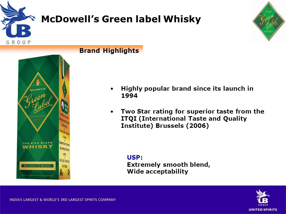 McDowell's Green label Whisky USP: Extremely smooth blend, Wide acceptability Highly popular brand since its launch in 1994 Two Star rating for superior taste from the ITQI (International Taste and Quality Institute) Brussels (2006) Brand Highlights