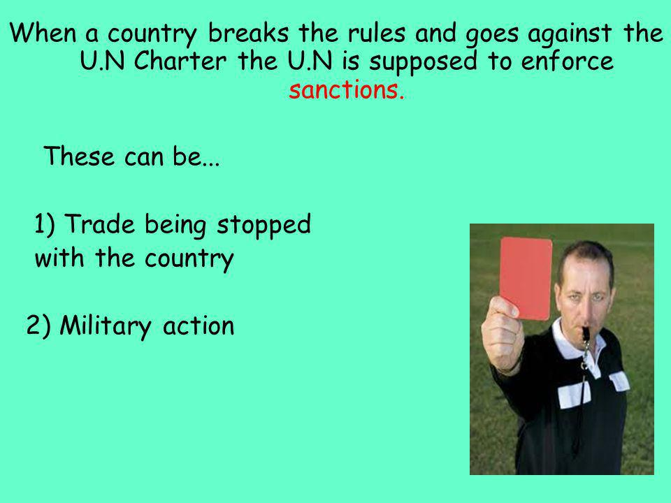 When a country breaks the rules and goes against the U.N Charter the U.N is supposed to enforce sanctions.