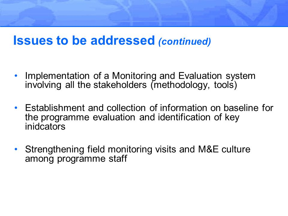 Implementation of a Monitoring and Evaluation system involving all the stakeholders (methodology, tools) Establishment and collection of information on baseline for the programme evaluation and identification of key inidcators Strengthening field monitoring visits and M&E culture among programme staff Issues to be addressed (continued)