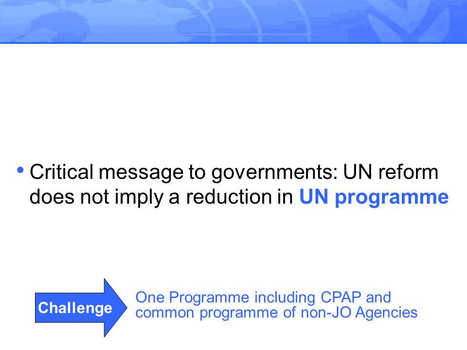 Challenge One Programme including CPAP and common programme of non-JO Agencies Critical message to governments: UN reform does not imply a reduction in UN programme