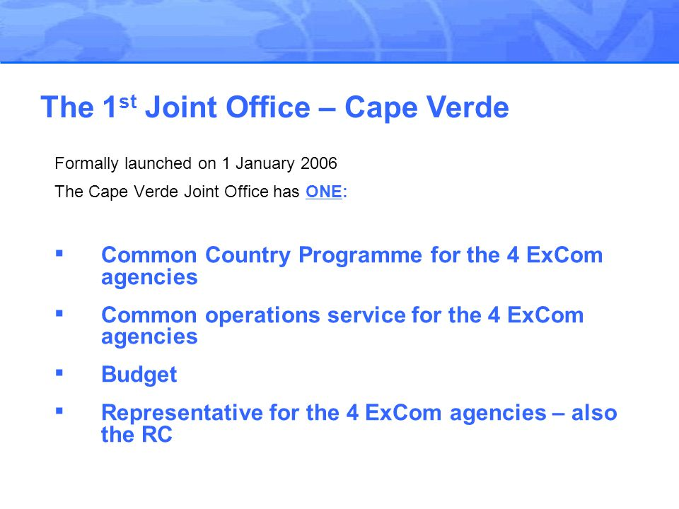 Formally launched on 1 January 2006 The Cape Verde Joint Office has ONE: ▪ Common Country Programme for the 4 ExCom agencies ▪ Common operations service for the 4 ExCom agencies ▪ Budget ▪ Representative for the 4 ExCom agencies – also the RC The 1 st Joint Office – Cape Verde