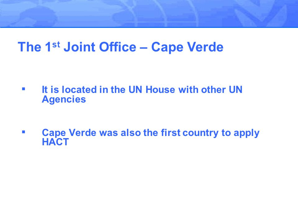 ▪ It is located in the UN House with other UN Agencies ▪ Cape Verde was also the first country to apply HACT The 1 st Joint Office – Cape Verde