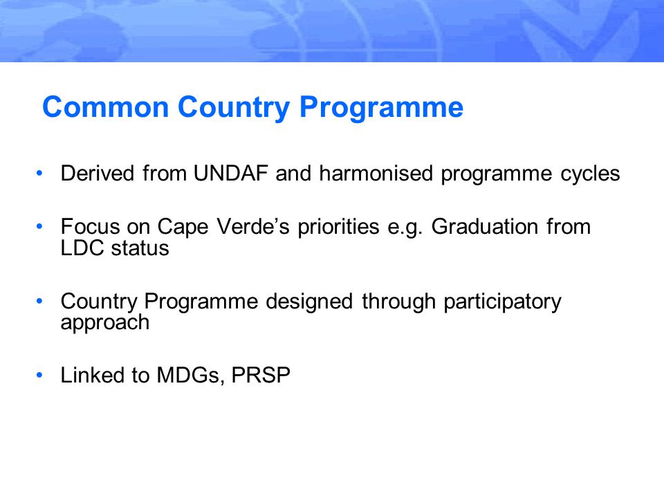 Common Country Programme Derived from UNDAF and harmonised programme cycles Focus on Cape Verde's priorities e.g.
