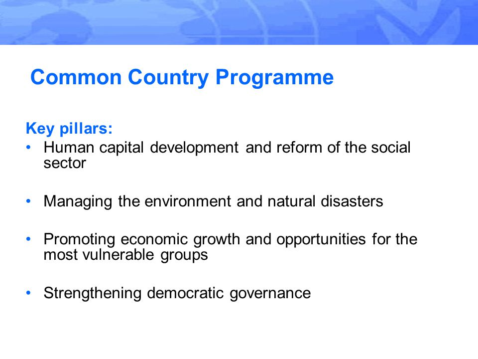 Common Country Programme Key pillars: Human capital development and reform of the social sector Managing the environment and natural disasters Promoting economic growth and opportunities for the most vulnerable groups Strengthening democratic governance