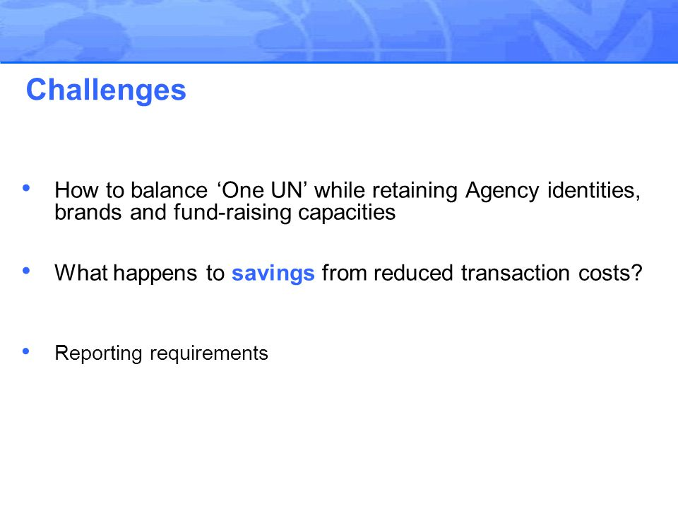 How to balance 'One UN' while retaining Agency identities, brands and fund-raising capacities What happens to savings from reduced transaction costs.