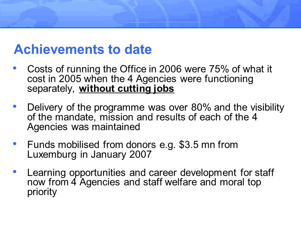 Costs of running the Office in 2006 were 75% of what it cost in 2005 when the 4 Agencies were functioning separately, without cutting jobs Delivery of the programme was over 80% and the visibility of the mandate, mission and results of each of the 4 Agencies was maintained Funds mobilised from donors e.g.