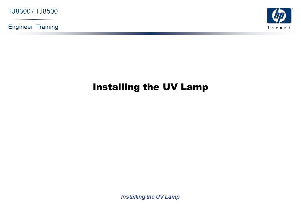 Engineer Training Installing the UV Lamp TJ8300 / TJ8500 Installing the UV Lamp