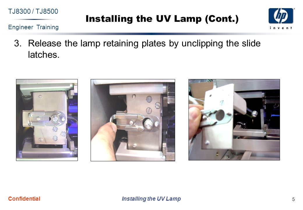 Engineer Training Installing the UV Lamp TJ8300 / TJ8500 Confidential 5 3.Release the lamp retaining plates by unclipping the slide latches.