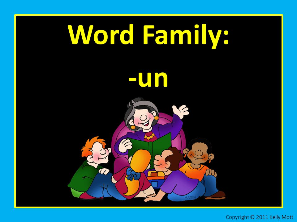 Word Family: -un Copyright © 2011 Kelly Mott