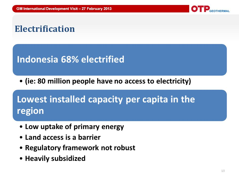 GM International Development Visit – 27 February 2013 13 Electrification Indonesia 68% electrified (ie: 80 million people have no access to electricity) Lowest installed capacity per capita in the region Low uptake of primary energy Land access is a barrier Regulatory framework not robust Heavily subsidized 13