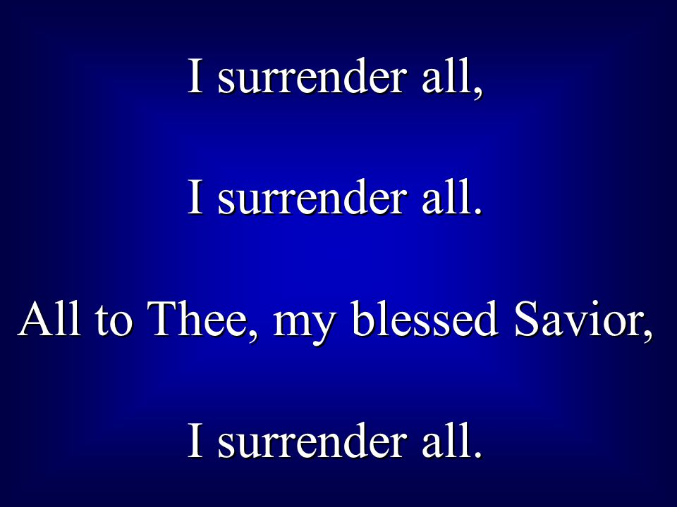 I surrender all, I surrender all. All to Thee, my blessed Savior, I surrender all. I surrender all, I surrender all. All to Thee, my blessed Savior, I