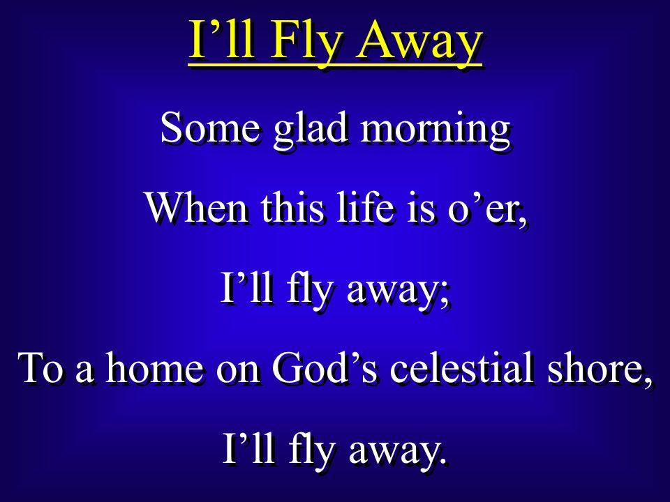I'll Fly Away Some glad morning When this life is o'er, I'll fly away; To a home on God's celestial shore, I'll fly away.