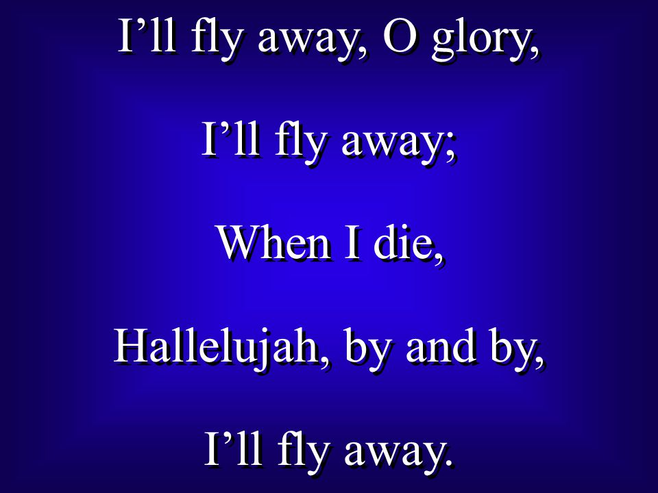 I'll fly away, O glory, I'll fly away; When I die, Hallelujah, by and by, I'll fly away.