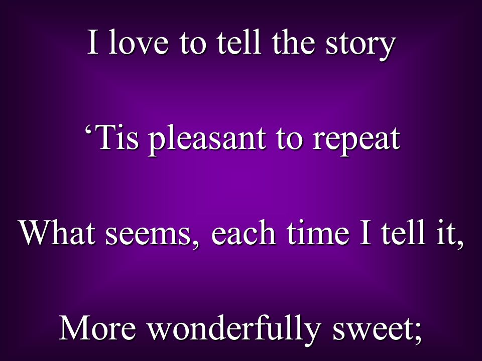 I love to tell the story 'Tis pleasant to repeat What seems, each time I tell it, More wonderfully sweet;
