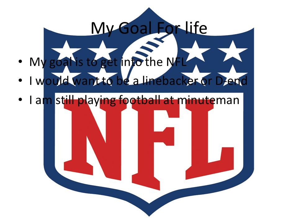 My Goal For life My goal is to get into the NFL I would want to be a linebacker or D-end I am still playing football at minuteman