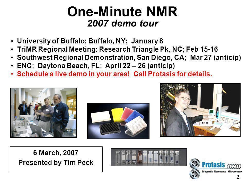 2 One-Minute NMR 2007 demo tour University of Buffalo: Buffalo, NY; January 8 TriMR Regional Meeting: Research Triangle Pk, NC; Feb Southwest Regional Demonstration, San Diego, CA; Mar 27 (anticip) ENC: Daytona Beach, FL; April 22 – 26 (anticip) Schedule a live demo in your area.