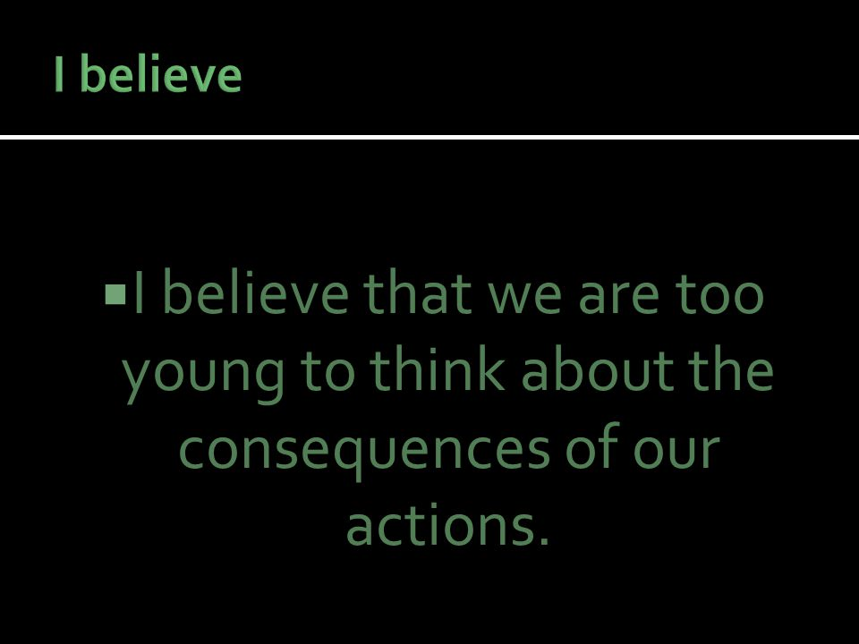  I believe that we are too young to think about the consequences of our actions.