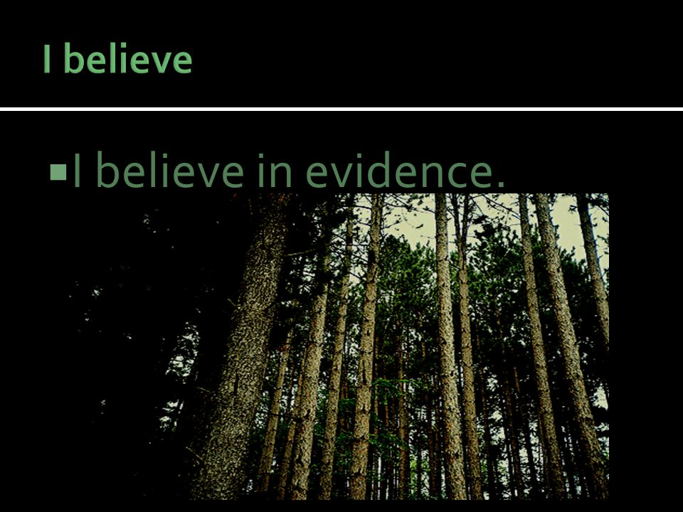  I believe in evidence.