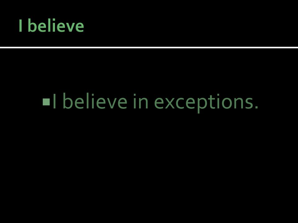  I believe in exceptions.