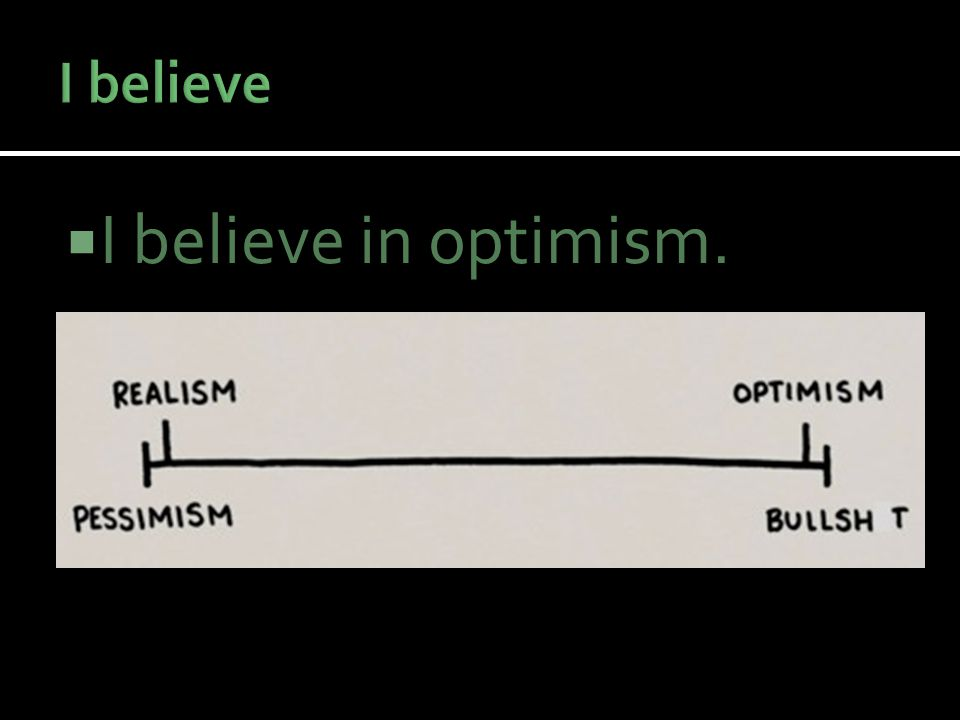  I believe in optimism.