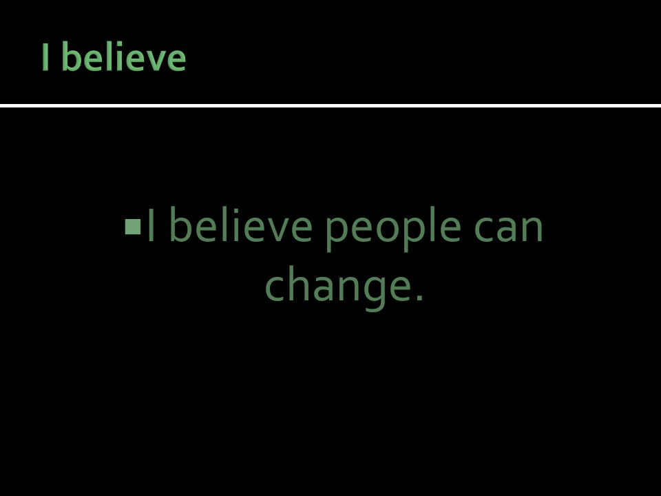  I believe people can change.