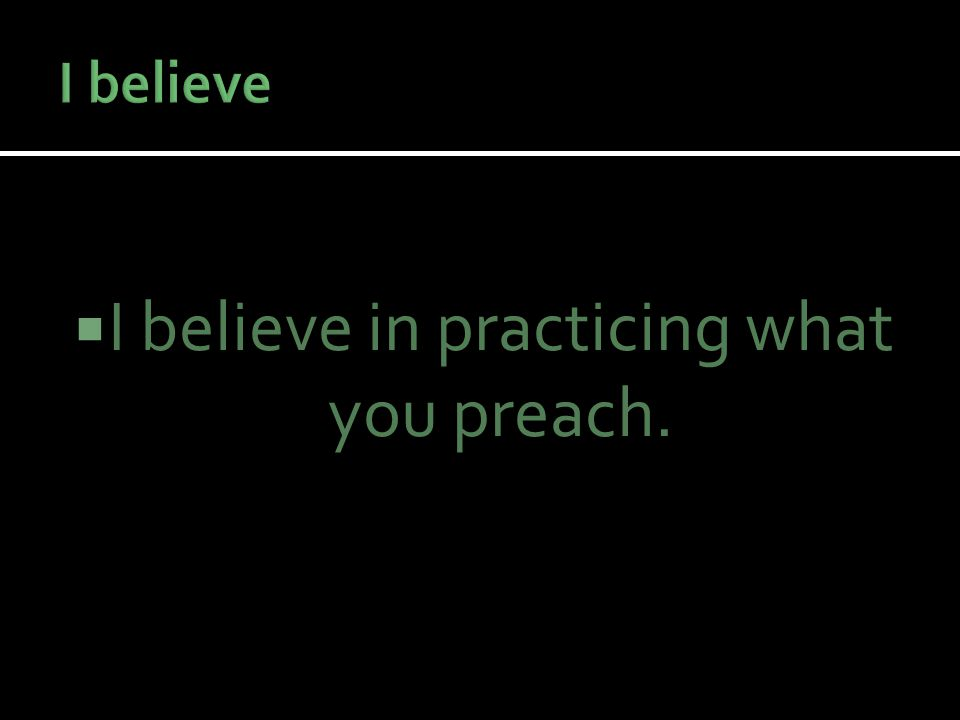  I believe in practicing what you preach.