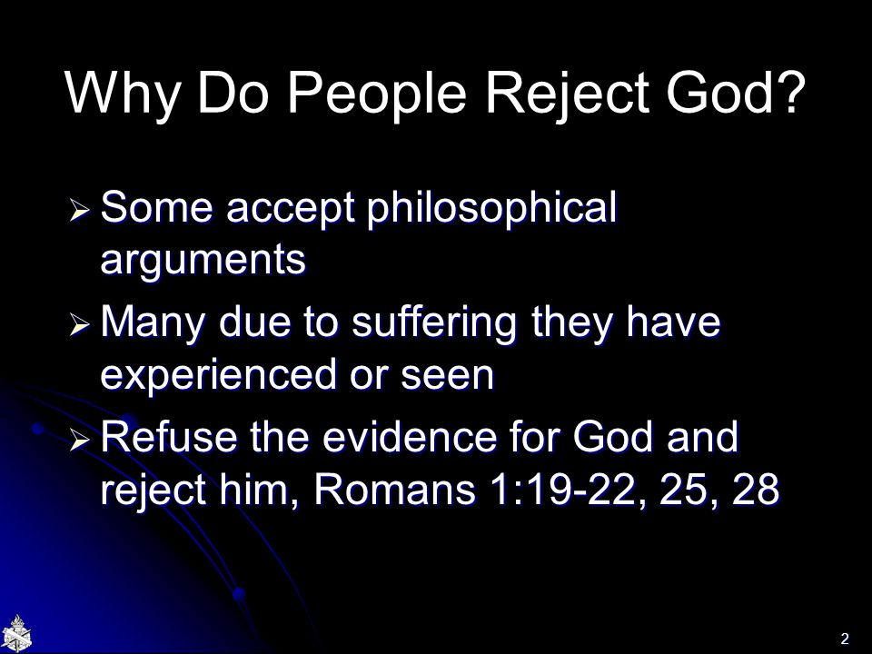 Why Do People Reject God?  Some accept philosophical arguments  Many due to suffering they have experienced or seen  Refuse the evidence for God an