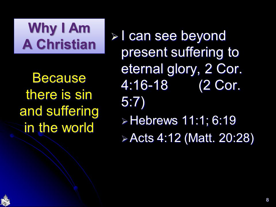 Why I Am A Christian  I can see beyond present suffering to eternal glory, 2 Cor. 4:16-18 (2 Cor. 5:7)  Hebrews 11:1; 6:19  Acts 4:12 (Matt. 20:28)