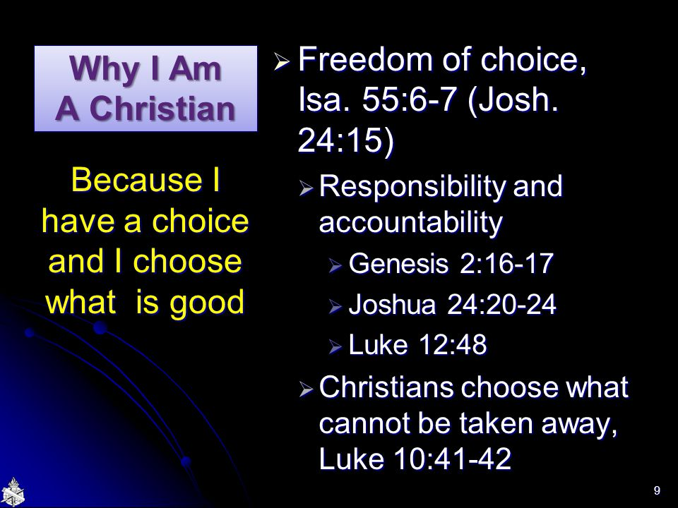 Why I Am A Christian  Freedom of choice, Isa. 55:6-7 (Josh. 24:15)  Responsibility and accountability  Genesis 2:16-17  Joshua 24:20-24  Luke 12:
