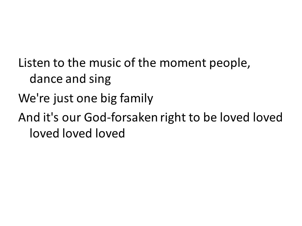Listen to the music of the moment people, dance and sing We're just one big family And it's our God-forsaken right to be loved loved loved loved loved