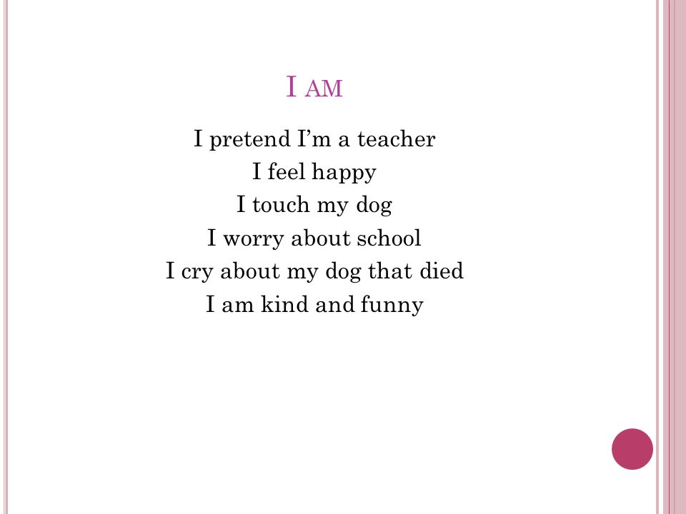 I AM I pretend I'm a teacher I feel happy I touch my dog I worry about school I cry about my dog that died I am kind and funny