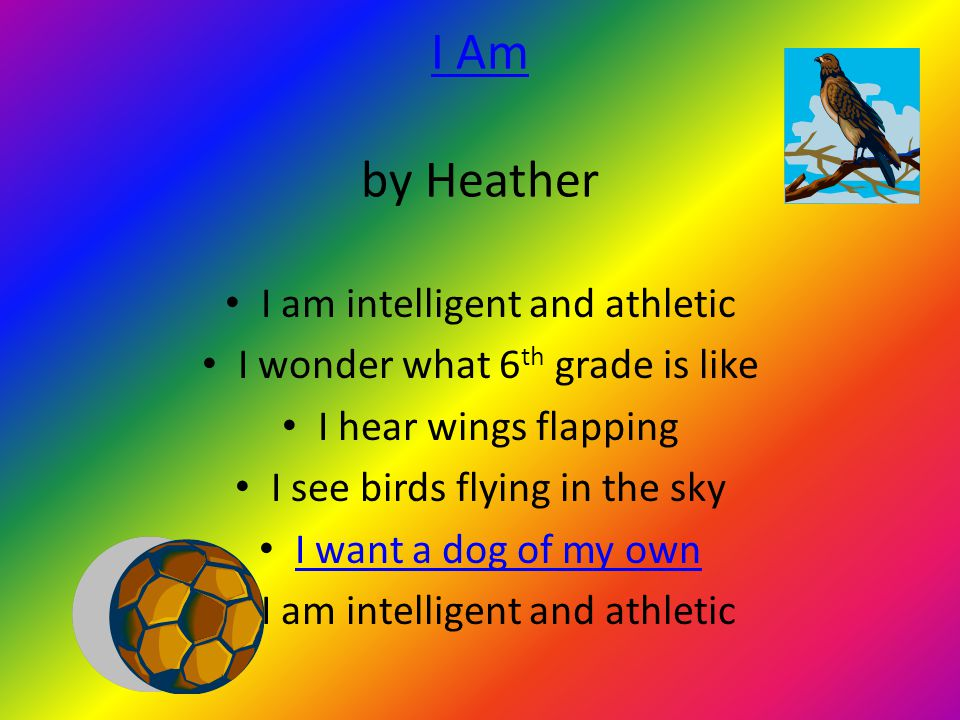 I Am I Am by Heather I am intelligent and athletic I wonder what 6 th grade is like I hear wings flapping I see birds flying in the sky I want a dog of my own I am intelligent and athletic