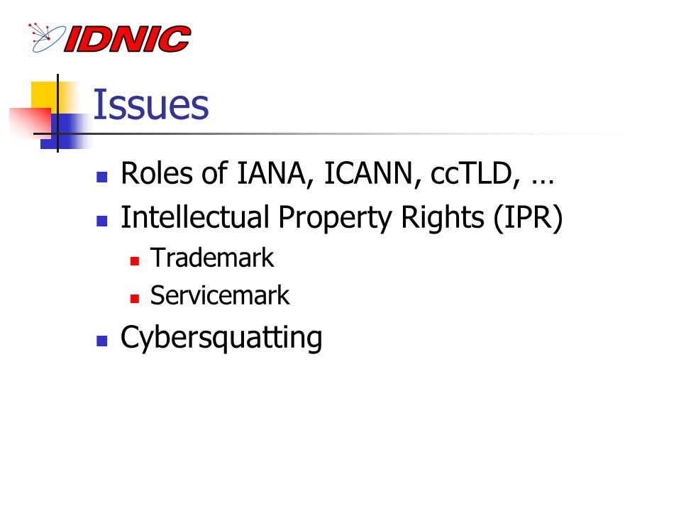 Issues Roles of IANA, ICANN, ccTLD, … Intellectual Property Rights (IPR) Trademark Servicemark Cybersquatting